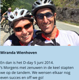 Miranda Wienhoven  En dan is het D-day 5 juni 2014.  's Morgens met zenuwen in de keel stapten we op de tandem. We wensen elkaar nog even succes en off we go!